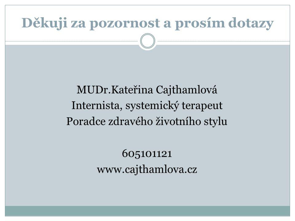 Děkuji za pozornost a prosím dotazy MUDr.Kateřina Cajthamlová Internista, systemický terapeut Poradce zdravého životního stylu 605101121 www.cajthamlova.cz