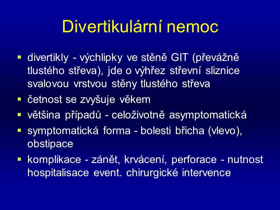 Divertikulární nemoc  divertikly - výchlipky ve stěně GIT (převážně tlustého střeva), jde o výhřez střevní sliznice svalovou vrstvou stěny tlustého střeva  četnost se zvyšuje věkem  většina případů - celoživotně asymptomatická  symptomatická forma - bolesti břicha (vlevo), obstipace  komplikace - zánět, krvácení, perforace - nutnost hospitalisace event.