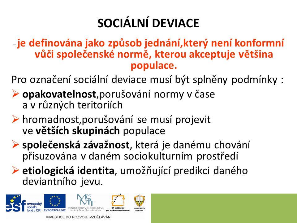 SOCIÁLNÍ DEVIACE – je definována jako způsob jednání,který není konformní vůči společenské normě, kterou akceptuje většina populace. Pro označení soci