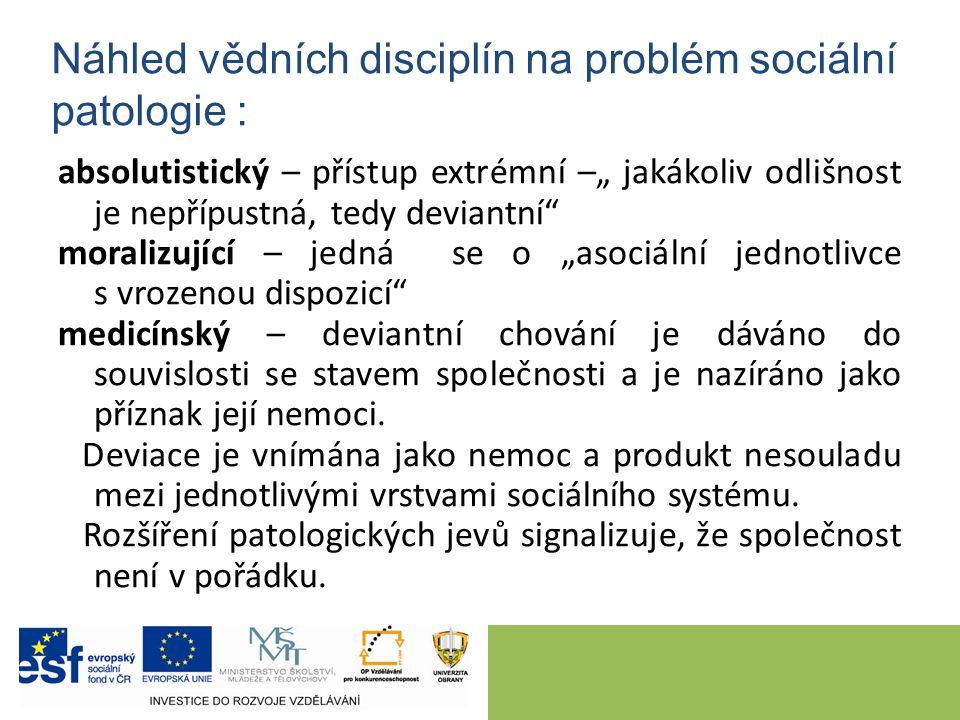 """Náhled vědních disciplín na problém sociální patologie : absolutistický – přístup extrémní –"""" jakákoliv odlišnost je nepřípustná, tedy deviantní"""" mora"""