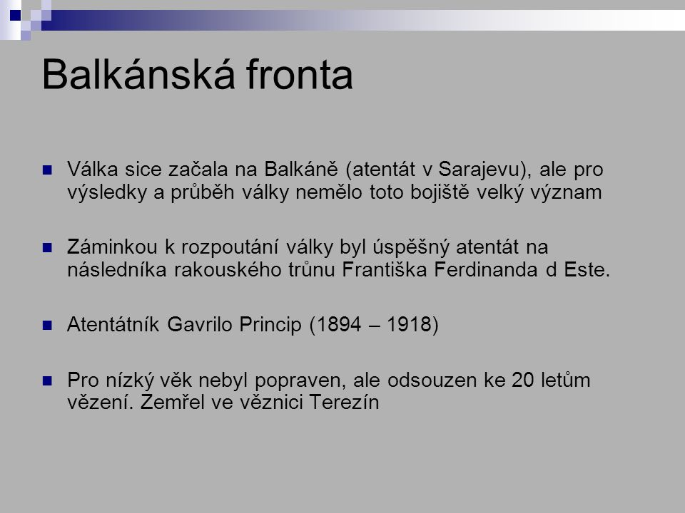 Balkánská fronta Válka sice začala na Balkáně (atentát v Sarajevu), ale pro výsledky a průběh války nemělo toto bojiště velký význam Záminkou k rozpoutání války byl úspěšný atentát na následníka rakouského trůnu Františka Ferdinanda d Este.