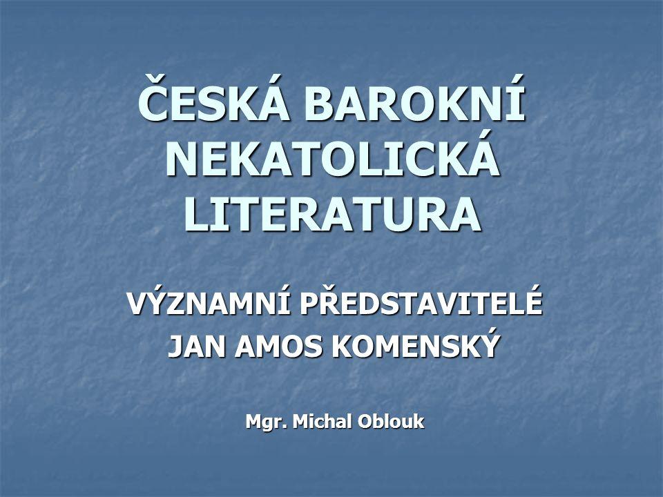 ČESKÁ BAROKNÍ NEKATOLICKÁ LITERATURA VÝZNAMNÍ PŘEDSTAVITELÉ JAN AMOS KOMENSKÝ Mgr. Michal Oblouk