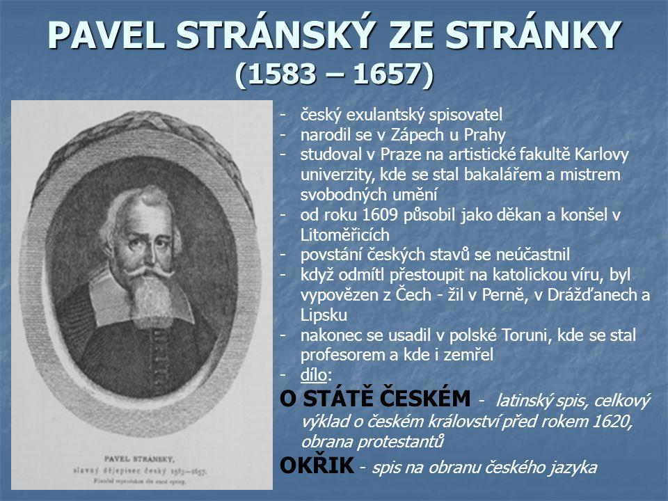 PAVEL STRÁNSKÝ ZE STRÁNKY (1583 – 1657) -český exulantský spisovatel -narodil se v Zápech u Prahy -studoval v Praze na artistické fakultě Karlovy univerzity, kde se stal bakalářem a mistrem svobodných umění -od roku 1609 působil jako děkan a konšel v Litoměřicích -povstání českých stavů se neúčastnil -když odmítl přestoupit na katolickou víru, byl vypovězen z Čech - žil v Perně, v Drážďanech a Lipsku -nakonec se usadil v polské Toruni, kde se stal profesorem a kde i zemřel -dílo: O STÁTĚ ČESKÉM - latinský spis, celkový výklad o českém království před rokem 1620, obrana protestantů OKŘIK - spis na obranu českého jazyka