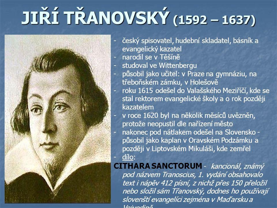 JIŘÍ TŘANOVSKÝ (1592 – 1637) -český spisovatel, hudební skladatel, básník a evangelický kazatel -narodil se v Těšíně -studoval ve Wittenbergu -působil jako učitel: v Praze na gymnáziu, na třeboňském zámku, v Holešově -roku 1615 odešel do Valašského Meziříčí, kde se stal rektorem evangelické školy a o rok později kazatelem -v roce 1620 byl na několik měsíců uvězněn, protože neopustil dle nařízení město -nakonec pod nátlakem odešel na Slovensko - působil jako kaplan v Oravském Podzámku a později v Liptovském Mikuláši, kde zemřel -dílo: CITHARA SANCTORUM - kancionál, známý pod názvem Tranoscius, 1.