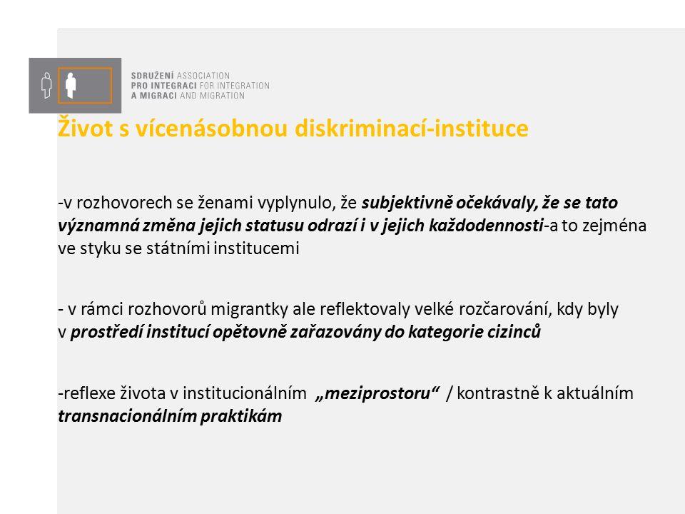 """Závěr - globalizace ekonomického kapitálu / teritorializace životních drah - uprchlická zkušenost není lineární, ale cyklická- nabývá nových významů v různých etapách života žen a v různých sociálních a transnacionálních prostředích - analýza rozhovorů k tématu vícenásobné diskriminace ilustruje rozpor mezi právní koncepcí občanství a konceptem sociálního občanství (Yuval –Davis) - """"Kolektivní práva a nároky na uznání skupin, které jsou založeny na různé participaci jsou nejenom pravděpodobným výsledkem občanství, ale skutečně základní kvalitou a prostředky, ze kterých oni sami vznikají. (Yuval-Davis, 1991:5) - můžeme je zlepšit ovlivňováním sociálního statusu každodenního života migrantů a migrantek- a to zejména garantováním přístupu do veřejných služeb, můžeme budovat sociální hranice občanství (McMahon 2012)"""
