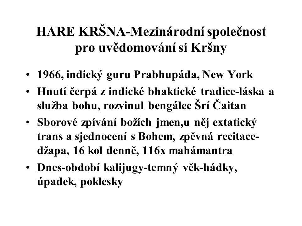 HARE KRŠNA-Mezinárodní společnost pro uvědomování si Kršny 1966, indický guru Prabhupáda, New York Hnutí čerpá z indické bhaktické tradice-láska a služba bohu, rozvinul bengálec Šrí Čaitan Sborové zpívání božích jmen,u něj extatický trans a sjednocení s Bohem, zpěvná recitace- džapa, 16 kol denně, 116x mahámantra Dnes-období kalijugy-temný věk-hádky, úpadek, poklesky