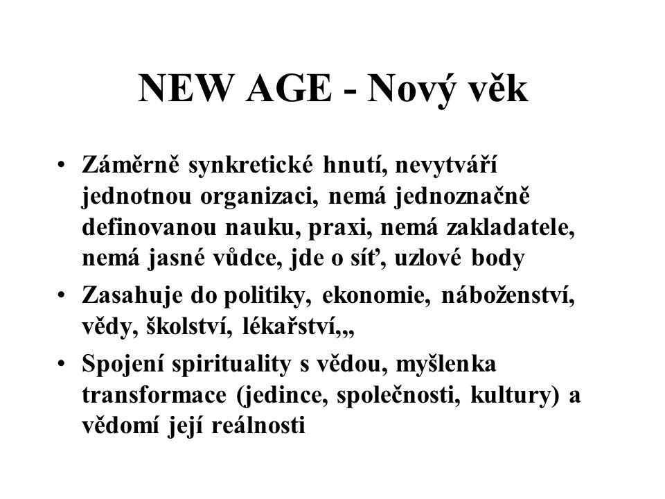 NEW AGE - Nový věk Záměrně synkretické hnutí, nevytváří jednotnou organizaci, nemá jednoznačně definovanou nauku, praxi, nemá zakladatele, nemá jasné vůdce, jde o síť, uzlové body Zasahuje do politiky, ekonomie, náboženství, vědy, školství, lékařství,,, Spojení spirituality s vědou, myšlenka transformace (jedince, společnosti, kultury) a vědomí její reálnosti