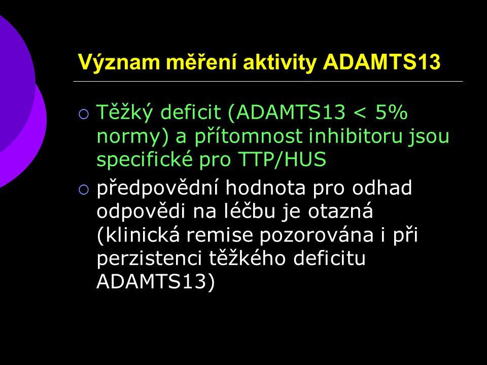 Význam měření aktivity ADAMTS13  Těžký deficit (ADAMTS13 < 5% normy) a přítomnost inhibitoru jsou specifické pro TTP/HUS  předpovědní hodnota pro odhad odpovědi na léčbu je otazná (klinická remise pozorována i při perzistenci těžkého deficitu ADAMTS13)