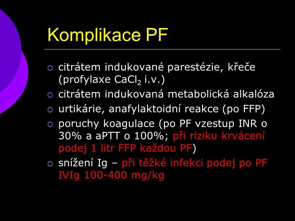 Komplikace PF  citrátem indukované parestézie, křeče (profylaxe CaCl 2 i.v.)  citrátem indukovaná metabolická alkalóza  urtikárie, anafylaktoidní reakce (po FFP)  poruchy koagulace (po PF vzestup INR o 30% a aPTT o 100%; při riziku krvácení podej 1 litr FFP každou PF)  snížení Ig – při těžké infekci podej po PF IVIg 100-400 mg/kg