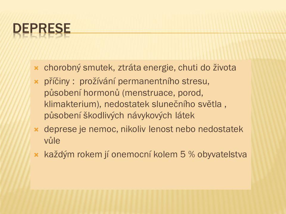  chorobný smutek, ztráta energie, chuti do života  příčiny : prožívání permanentního stresu, působení hormonů (menstruace, porod, klimakterium), nedostatek slunečního světla, působení škodlivých návykových látek  deprese je nemoc, nikoliv lenost nebo nedostatek vůle  každým rokem jí onemocní kolem 5 % obyvatelstva