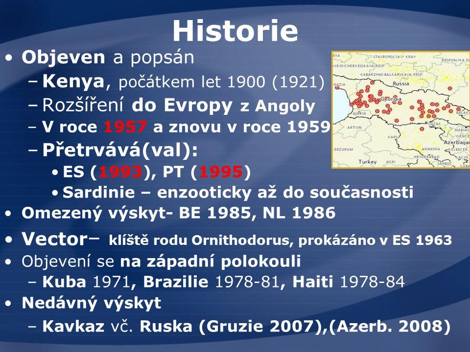 Historie Objeven a popsán –Kenya, počátkem let 1900 (1921) –Rozšíření do Evropy z Angoly –V roce 1957 a znovu v roce 1959,, –Přetrvává(val): ES (1993), PT (1995) Sardinie – enzooticky až do současnosti Omezený výskyt- BE 1985, NL 1986 Vector – klíště rodu Ornithodorus, prokázáno v ES 1963 Objevení se na západní polokouli –Kuba 1971, Brazilie 1978-81, Haiti 1978-84 Nedávný výskyt –Kavkaz vč.