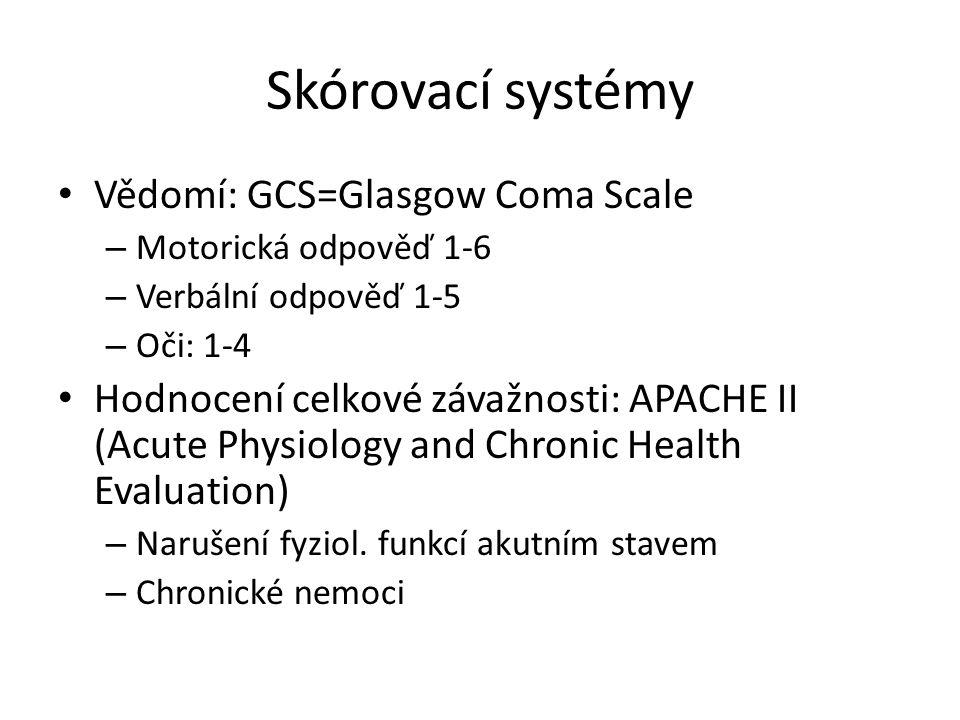 Skórovací systémy Vědomí: GCS=Glasgow Coma Scale – Motorická odpověď 1-6 – Verbální odpověď 1-5 – Oči: 1-4 Hodnocení celkové závažnosti: APACHE II (Acute Physiology and Chronic Health Evaluation) – Narušení fyziol.