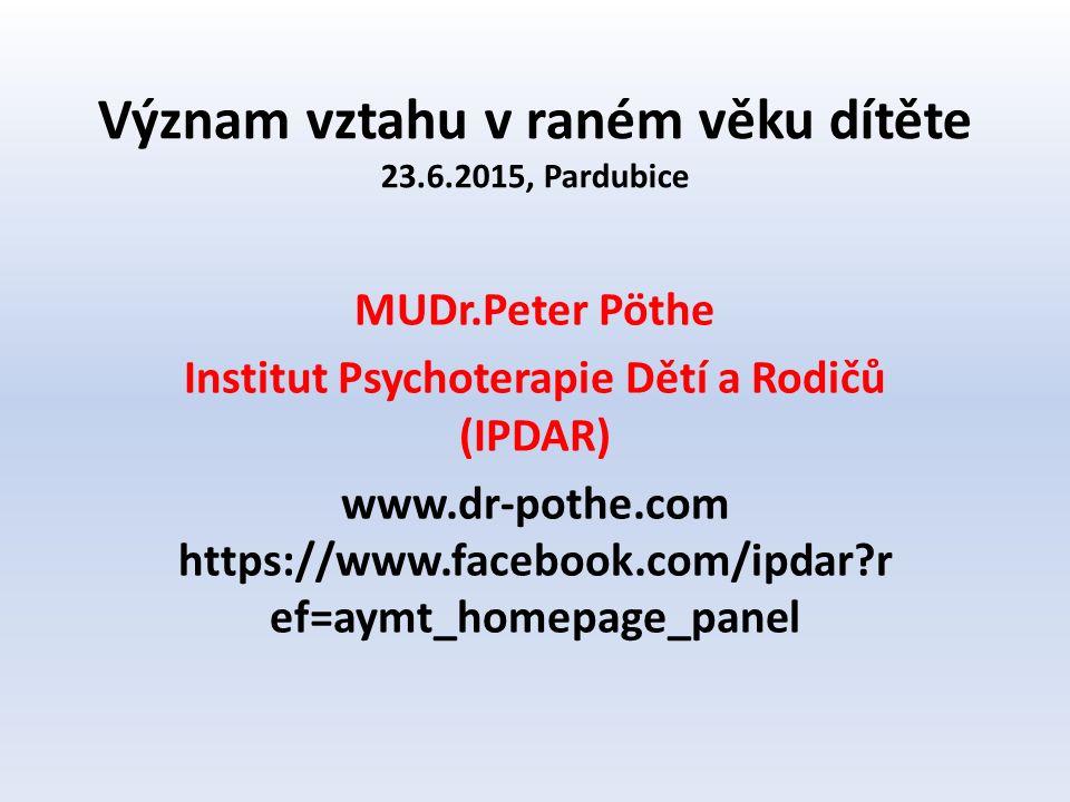 Význam vztahu v raném věku dítěte 23.6.2015, Pardubice MUDr.Peter Pöthe Institut Psychoterapie Dětí a Rodičů (IPDAR) www.dr-pothe.com https://www.facebook.com/ipdar r ef=aymt_homepage_panel