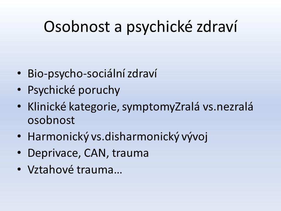 Osobnost a psychické zdraví Bio-psycho-sociální zdraví Psychické poruchy Klinické kategorie, symptomyZralá vs.nezralá osobnost Harmonický vs.disharmonický vývoj Deprivace, CAN, trauma Vztahové trauma…