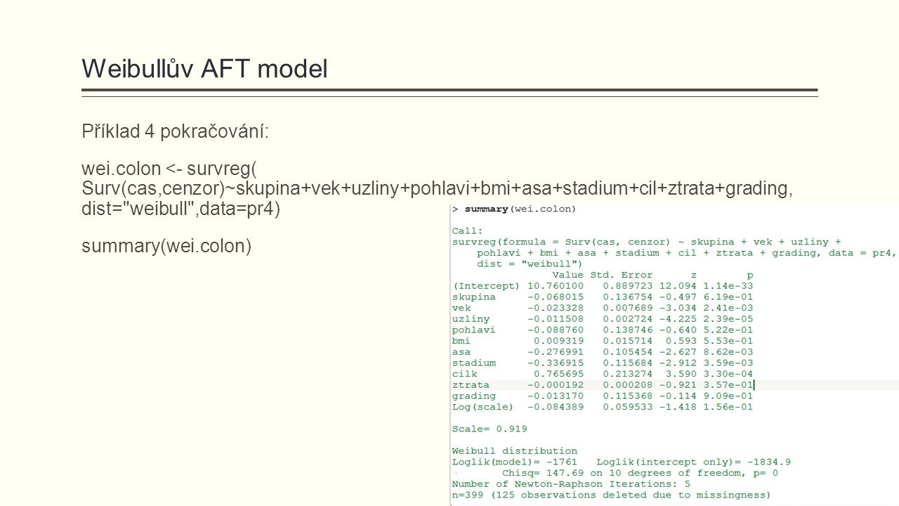 Weibullův AFT model Příklad 4 pokračování: wei.colon <- survreg( Surv(cas,cenzor)~skupina+vek+uzliny+pohlavi+bmi+asa+stadium+cil+ztrata+grading, dist= weibull ,data=pr4) summary(wei.colon)
