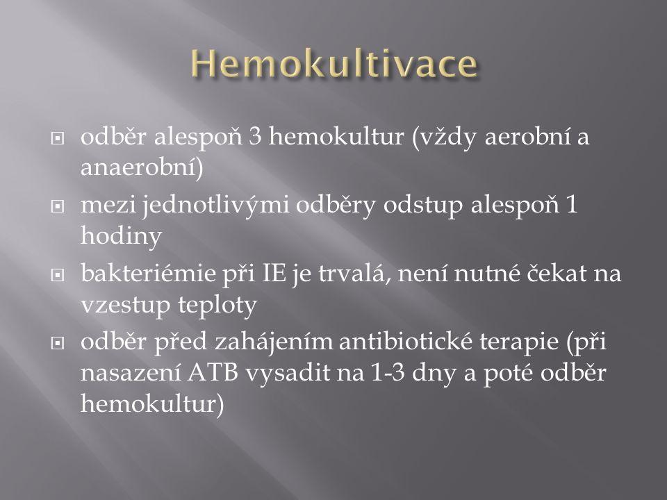  odběr alespoň 3 hemokultur (vždy aerobní a anaerobní)  mezi jednotlivými odběry odstup alespoň 1 hodiny  bakteriémie při IE je trvalá, není nutné čekat na vzestup teploty  odběr před zahájením antibiotické terapie (při nasazení ATB vysadit na 1-3 dny a poté odběr hemokultur)