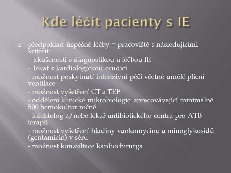  předpoklad úspěšné léčby = pracoviště s následujícími kritérii: - zkušenosti s diagnostikou a léčbou IE - lékař s kardiologickou erudicí - možnost poskytnutí intenzivní péči včetně umělé plicní ventilace - možnost vyšetření CT a TEE - oddělení klinické mikrobiologie zpracovávající minimálně 500 hemokultur ročně - infektolog a/nebo lékař antibiotického centra pro ATB terapii - možnost vyšetření hladiny vankomycinu a minoglykosidů (gentamicin) v séru - možnost konzultace kardiochirurga