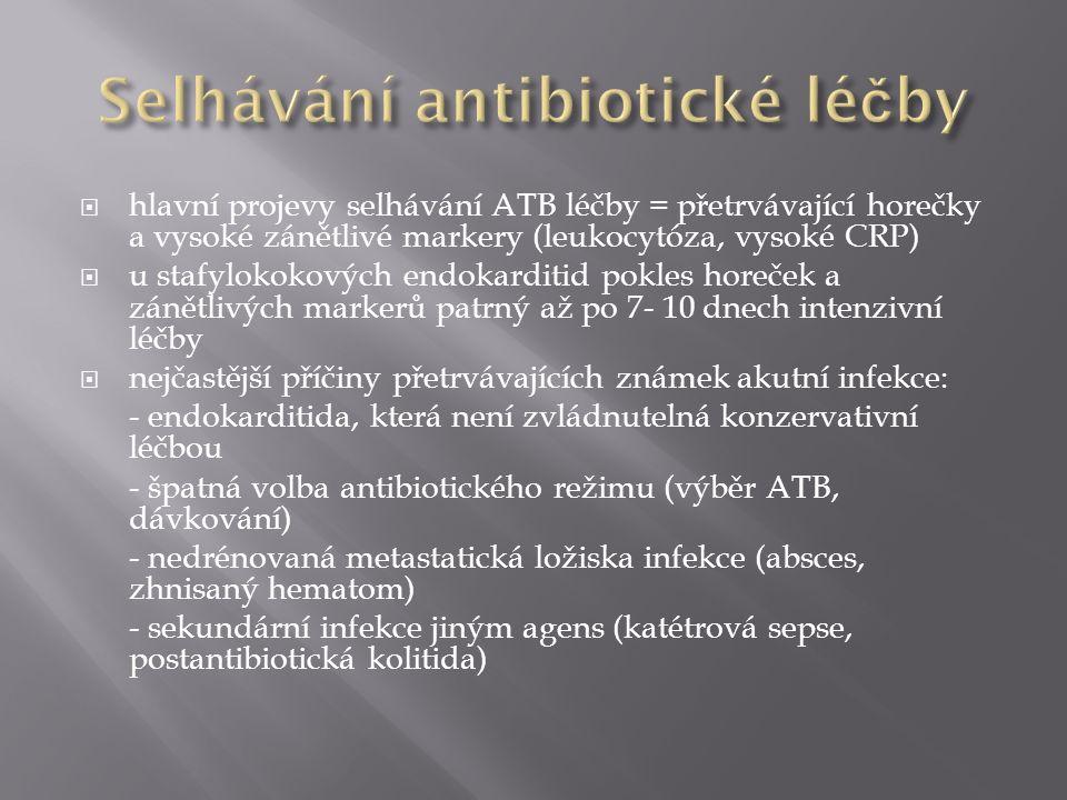  hlavní projevy selhávání ATB léčby = přetrvávající horečky a vysoké zánětlivé markery (leukocytóza, vysoké CRP)  u stafylokokových endokarditid pokles horeček a zánětlivých markerů patrný až po 7- 10 dnech intenzivní léčby  nejčastější příčiny přetrvávajících známek akutní infekce: - endokarditida, která není zvládnutelná konzervativní léčbou - špatná volba antibiotického režimu (výběr ATB, dávkování) - nedrénovaná metastatická ložiska infekce (absces, zhnisaný hematom) - sekundární infekce jiným agens (katétrová sepse, postantibiotická kolitida)