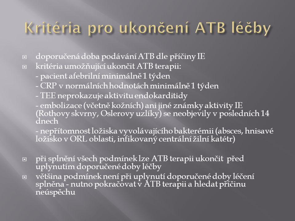  doporučená doba podávání ATB dle příčiny IE  kritéria umožňující ukončit ATB terapii: - pacient afebrilní minimálně 1 týden - CRP v normálních hodnotách minimálně 1 týden - TEE neprokazuje aktivitu endokarditidy - embolizace (včetně kožních) ani jiné známky aktivity IE (Rothovy skvrny, Oslerovy uzlíky) se neobjevily v posledních 14 dnech - nepřítomnost ložiska vyvolávajícího bakterémii (absces, hnisavé ložisko v ORL oblasti, infikovaný centrální žilní katétr)  při splnění všech podmínek lze ATB terapii ukončit před uplynutím doporučené doby léčby  většina podmínek není při uplynutí doporučené doby léčení splněna - nutno pokračovat v ATB terapii a hledat příčinu neúspěchu