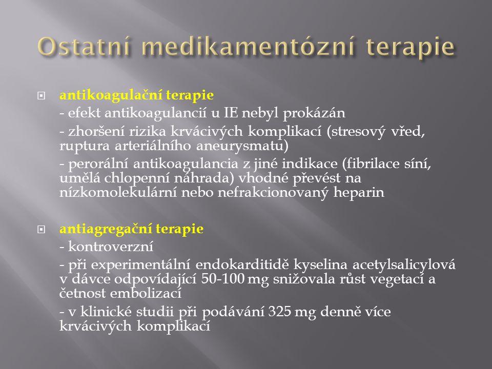  antikoagulační terapie - efekt antikoagulancií u IE nebyl prokázán - zhoršení rizika krvácivých komplikací (stresový vřed, ruptura arteriálního aneurysmatu) - perorální antikoagulancia z jiné indikace (fibrilace síní, umělá chlopenní náhrada) vhodné převést na nízkomolekulární nebo nefrakcionovaný heparin  antiagregační terapie - kontroverzní - při experimentální endokarditidě kyselina acetylsalicylová v dávce odpovídající 50-100 mg snižovala růst vegetací a četnost embolizací - v klinické studii při podávání 325 mg denně více krvácivých komplikací