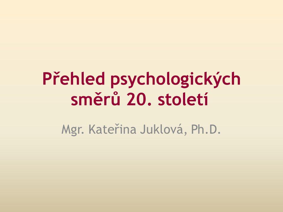Přehled psychologických směrů 20. století Mgr. Kateřina Juklová, Ph.D.