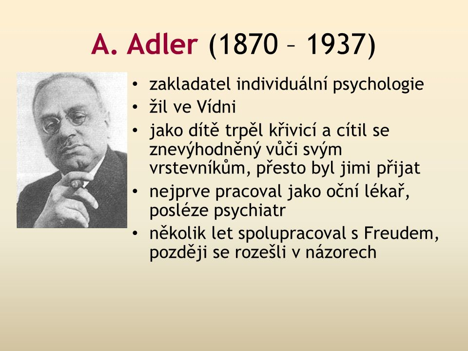 A. Adler (1870 – 1937) zakladatel individuální psychologie žil ve Vídni jako dítě trpěl křivicí a cítil se znevýhodněný vůči svým vrstevníkům, přesto