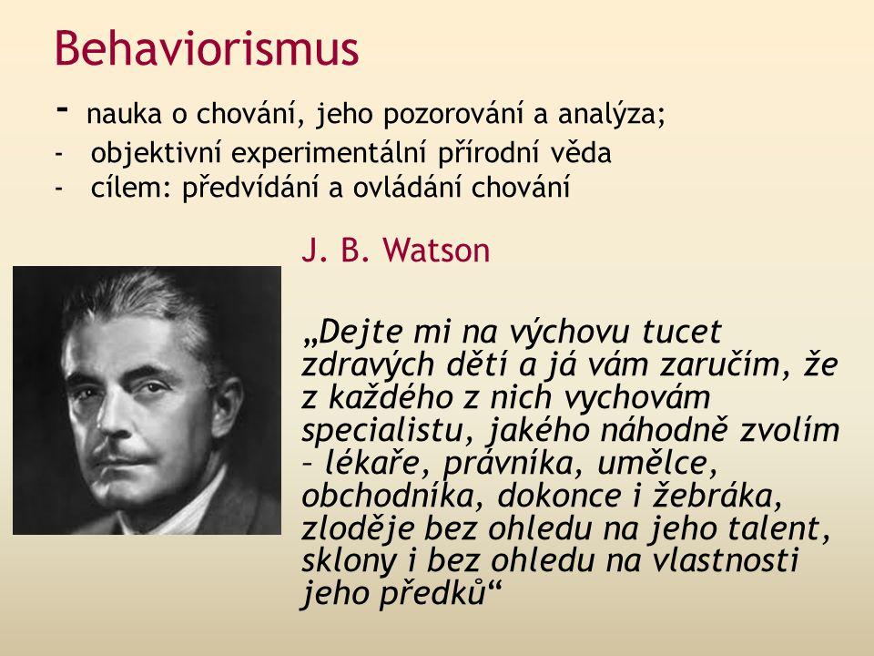 Behaviorismus - nauka o chování, jeho pozorování a analýza; - objektivní experimentální přírodní věda - cílem: předvídání a ovládání chování J.