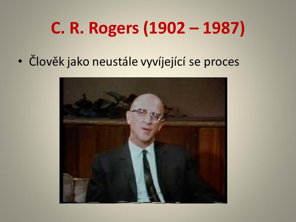 C. R. Rogers (1902 – 1987) Člověk jako neustále vyvíjející se proces