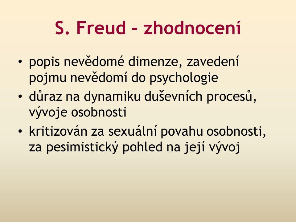 S. Freud - zhodnocení popis nevědomé dimenze, zavedení pojmu nevědomí do psychologie důraz na dynamiku duševních procesů, vývoje osobnosti kritizován