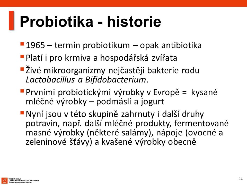 24 Probiotika - historie  1965 – termín probiotikum – opak antibiotika  Platí i pro krmiva a hospodářská zvířata  Živé mikroorganizmy nejčastěji bakterie rodu Lactobacillus a Bifidobacterium.
