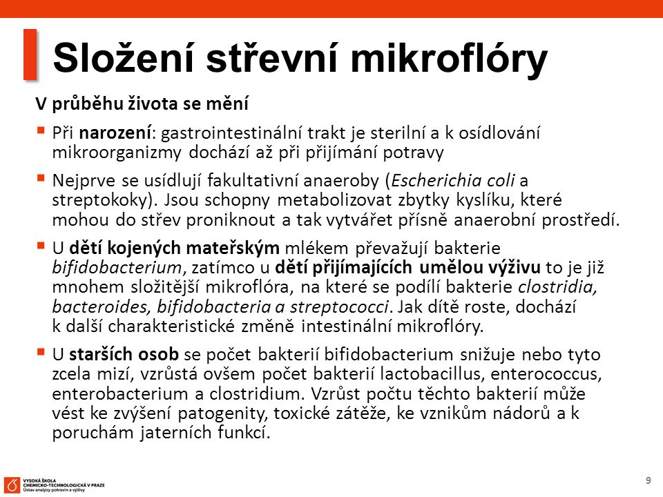9 Složení střevní mikroflóry V průběhu života se mění  Při narození: gastrointestinální trakt je sterilní a k osídlování mikroorganizmy dochází až př