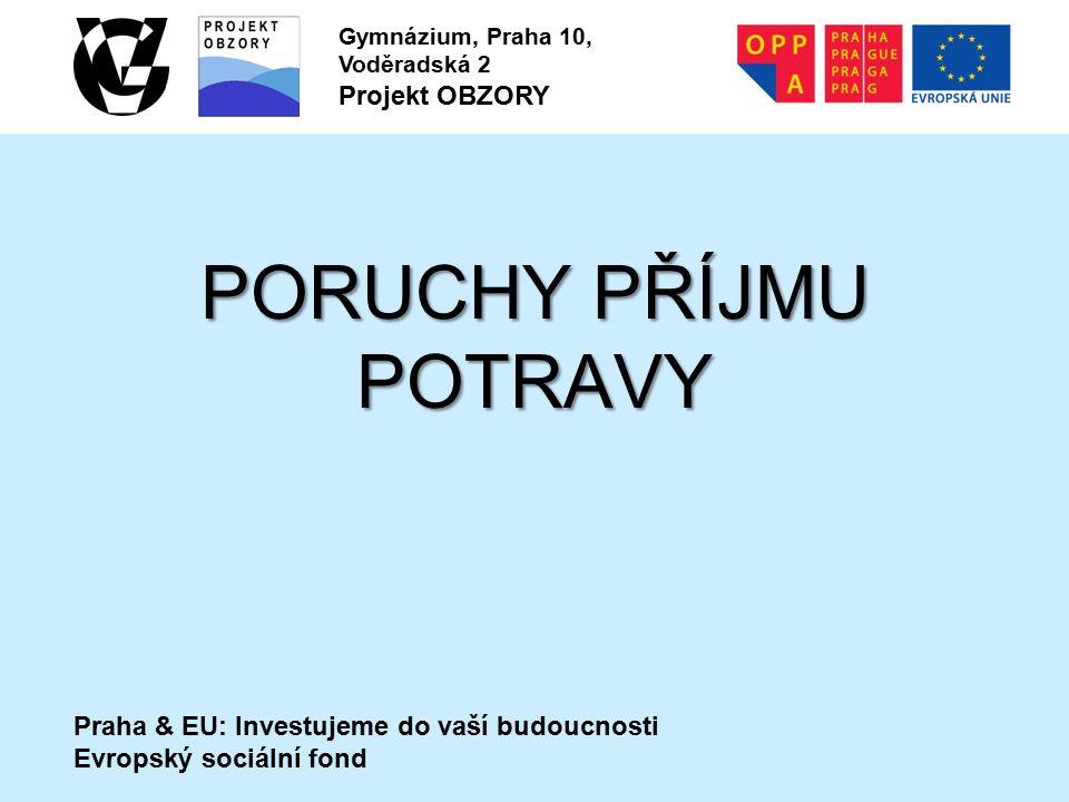 Praha & EU: Investujeme do vaší budoucnosti Evropský sociální fond Gymnázium, Praha 10, Voděradská 2 Projekt OBZORY PORUCHY PŘÍJMU POTRAVY