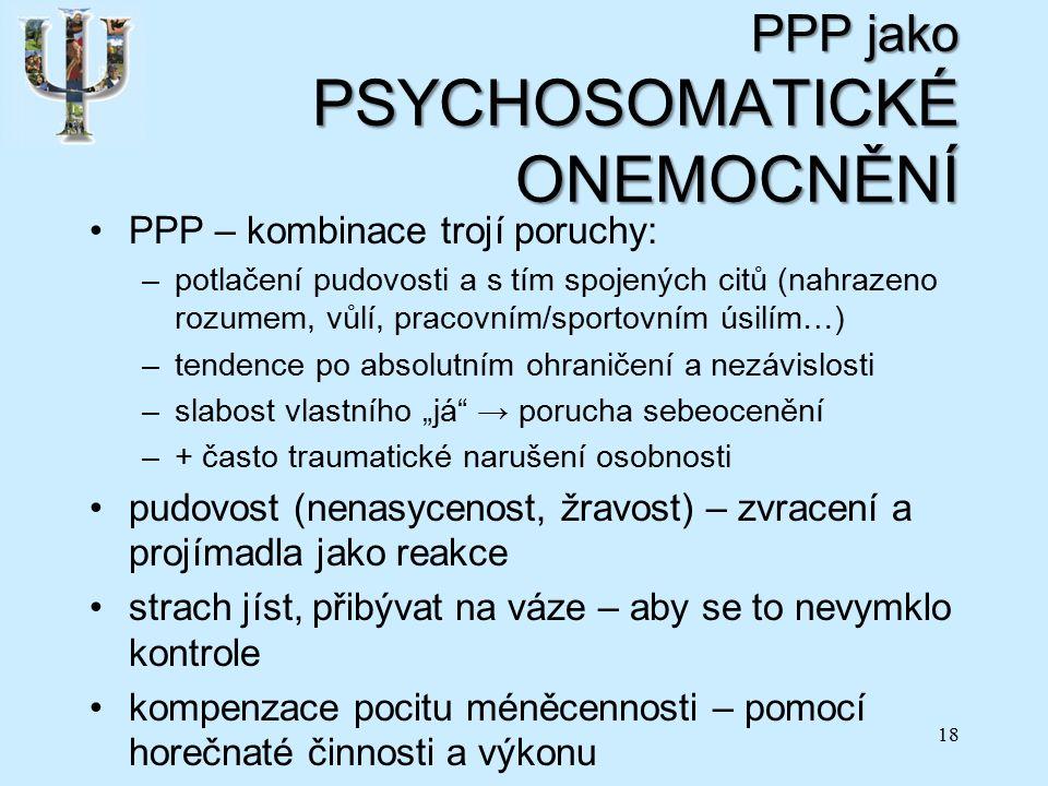 """PPP jako PSYCHOSOMATICKÉ ONEMOCNĚNÍ PPP – kombinace trojí poruchy: –potlačení pudovosti a s tím spojených citů (nahrazeno rozumem, vůlí, pracovním/sportovním úsilím…) –tendence po absolutním ohraničení a nezávislosti –slabost vlastního """"já → porucha sebeocenění –+ často traumatické narušení osobnosti pudovost (nenasycenost, žravost) – zvracení a projímadla jako reakce strach jíst, přibývat na váze – aby se to nevymklo kontrole kompenzace pocitu méněcennosti – pomocí horečnaté činnosti a výkonu 18"""
