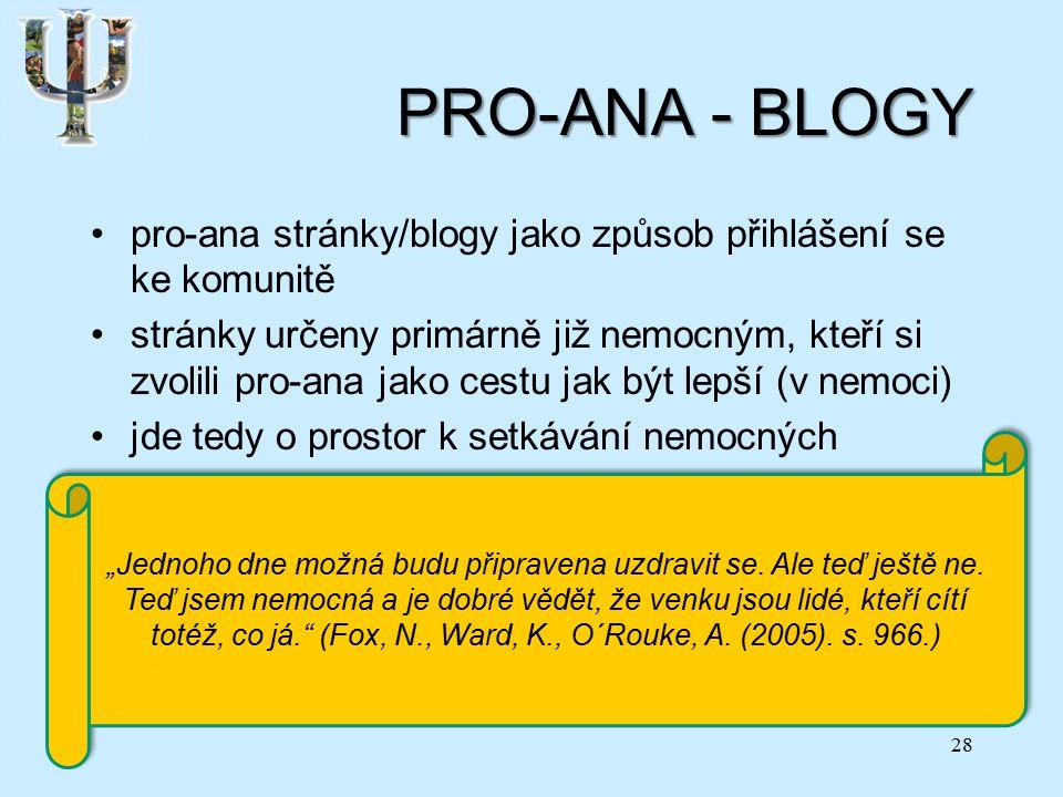 """PRO-ANA - BLOGY pro-ana stránky/blogy jako způsob přihlášení se ke komunitě stránky určeny primárně již nemocným, kteří si zvolili pro-ana jako cestu jak být lepší (v nemoci) jde tedy o prostor k setkávání nemocných blog jako ochrana před izolací a nepochopením pro-ana – referenční skupina sdílející podobné normy pro-ana jako coping 28 """"Jednoho dne možná budu připravena uzdravit se."""