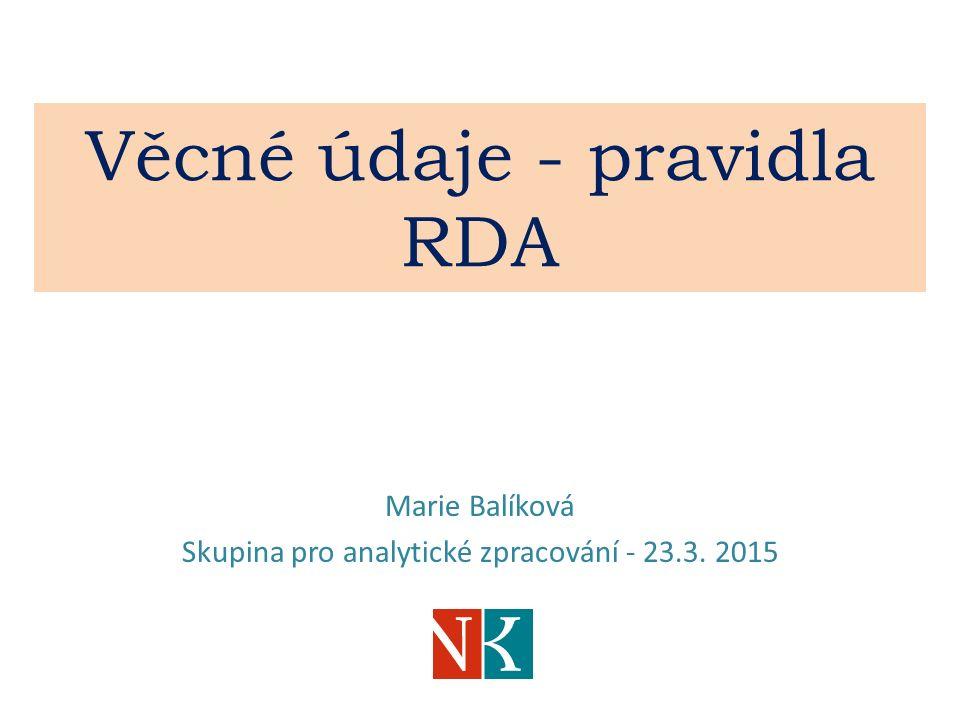 Věcné údaje - pravidla RDA Marie Balíková Skupina pro analytické zpracování - 23.3. 2015