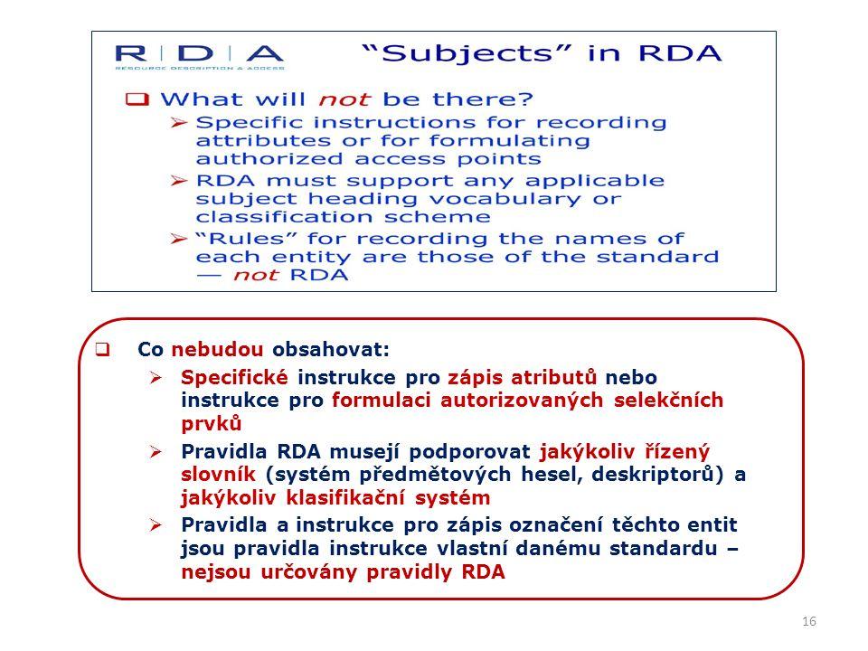 16  Co nebudou obsahovat:  Specifické instrukce pro zápis atributů nebo instrukce pro formulaci autorizovaných selekčních prvků  Pravidla RDA musejí podporovat jakýkoliv řízený slovník (systém předmětových hesel, deskriptorů) a jakýkoliv klasifikační systém  Pravidla a instrukce pro zápis označení těchto entit jsou pravidla instrukce vlastní danému standardu – nejsou určovány pravidly RDA