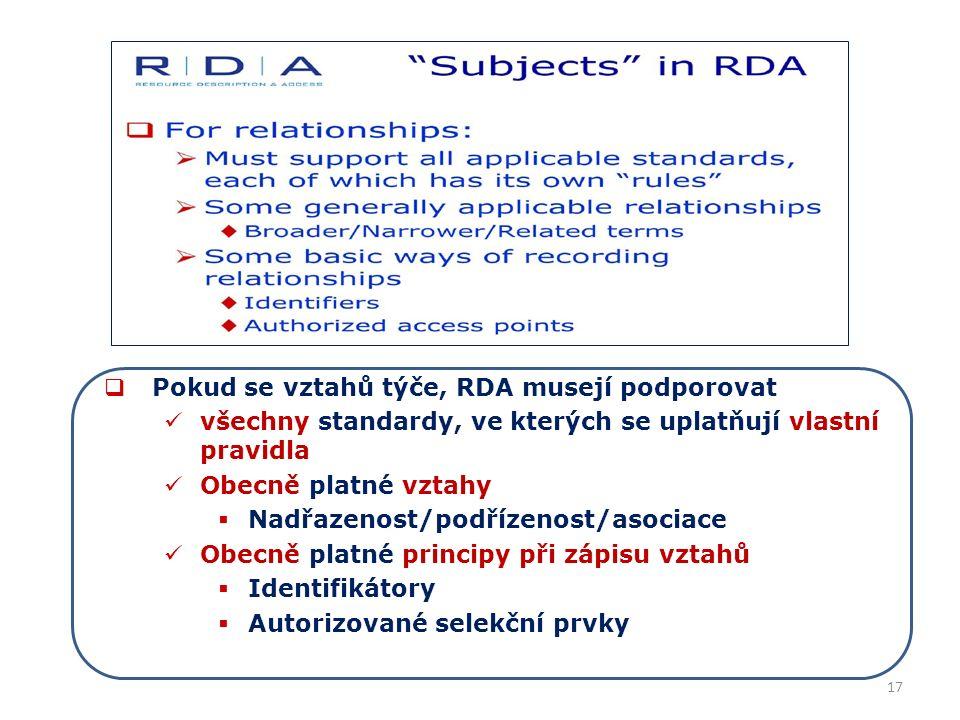 17  Pokud se vztahů týče, RDA musejí podporovat všechny standardy, ve kterých se uplatňují vlastní pravidla Obecně platné vztahy  Nadřazenost/podřízenost/asociace Obecně platné principy při zápisu vztahů  Identifikátory  Autorizované selekční prvky