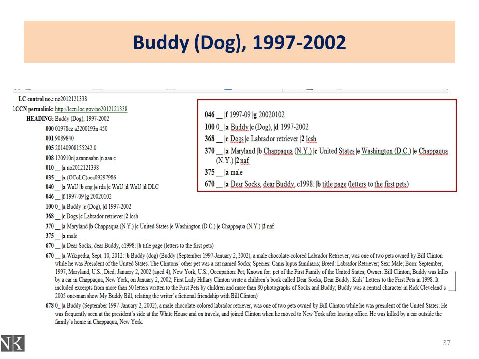 Buddy (Dog), 1997-2002 046 __ |f 1997-09 |g 20020102 100 0_ |a Buddy |c (Dog), |d 1997-2002 368 __ |c Dogs |c Labrador retriever |2 lcsh 370 __ |a Maryland |b Chappaqua (N.Y.) |c United States |e Washington (D.C.) |e Chappaqua (N.Y.) |2 naf 375 __ |a male 670 __ |a Dear Socks, dear Buddy, c1998: |b title page (letters to the first pets) 670 37