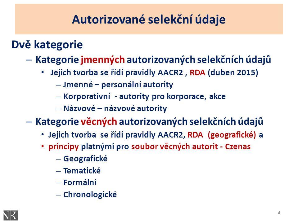 Autorizované selekční údaje Dvě kategorie – Kategorie jmenných autorizovaných selekčních údajů Jejich tvorba se řídí pravidly AACR2, RDA (duben 2015) – Jmenné – personální autority – Korporativní - autority pro korporace, akce – Názvové – názvové autority – Kategorie věcných autorizovaných selekčních údajů Jejich tvorba se řídí pravidly AACR2, RDA (geografické) a principy platnými pro soubor věcných autorit - Czenas – Geografické – Tematické – Formální – Chronologické 4