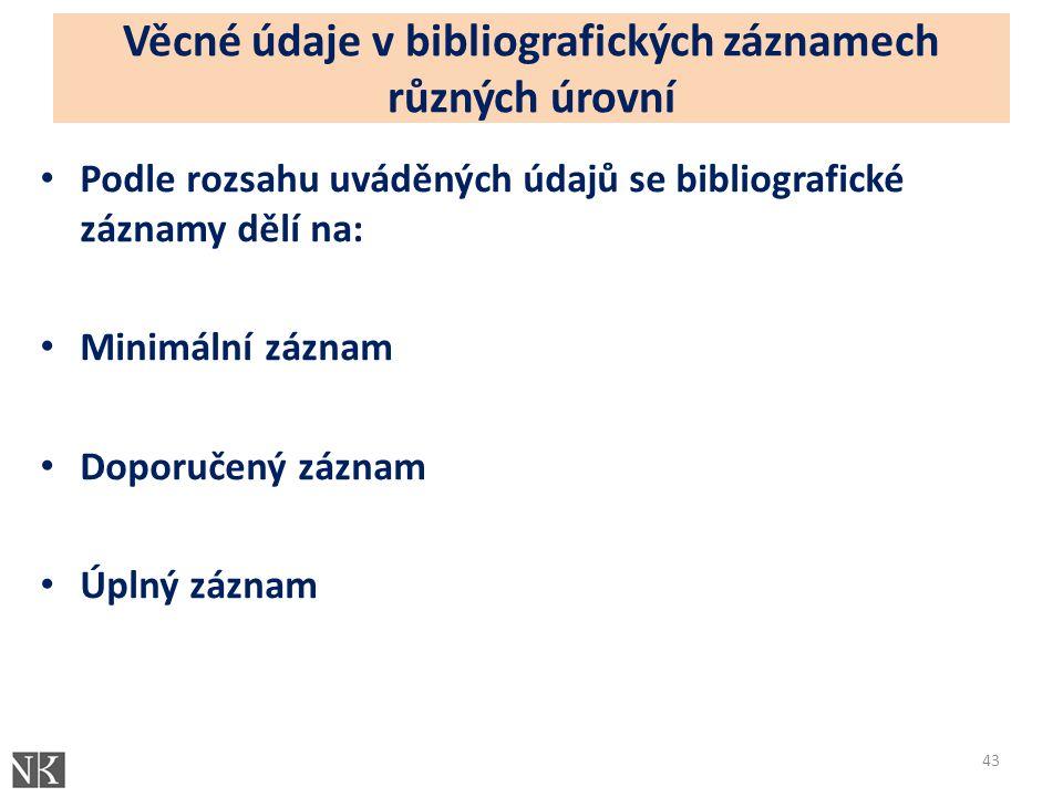 Věcné údaje v bibliografických záznamech různých úrovní Podle rozsahu uváděných údajů se bibliografické záznamy dělí na: Minimální záznam Doporučený záznam Úplný záznam 43