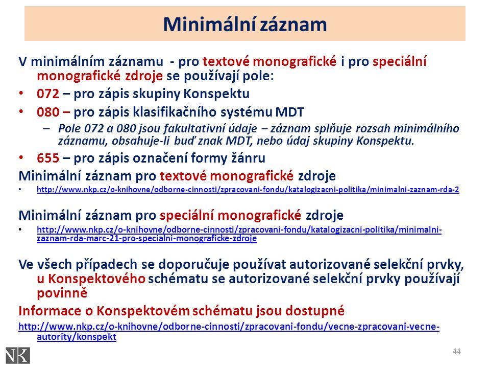 Minimální záznam V minimálním záznamu - pro textové monografické i pro speciální monografické zdroje se používají pole: 072 – pro zápis skupiny Konspektu 080 – pro zápis klasifikačního systému MDT – Pole 072 a 080 jsou fakultativní údaje – záznam splňuje rozsah minimálního záznamu, obsahuje-li buď znak MDT, nebo údaj skupiny Konspektu.