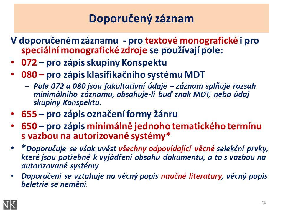 Doporučený záznam V doporučeném záznamu - pro textové monografické i pro speciální monografické zdroje se používají pole: 072 – pro zápis skupiny Konspektu 080 – pro zápis klasifikačního systému MDT – Pole 072 a 080 jsou fakultativní údaje – záznam splňuje rozsah minimálního záznamu, obsahuje-li buď znak MDT, nebo údaj skupiny Konspektu.