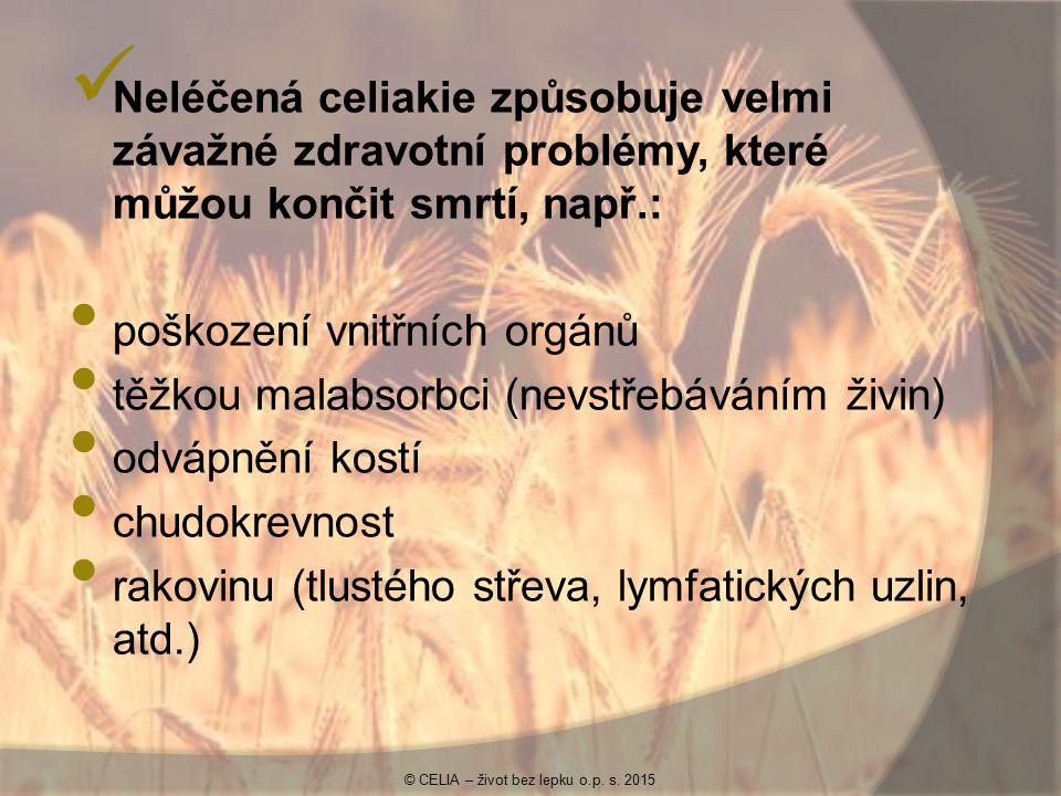Neléčená celiakie způsobuje velmi závažné zdravotní problémy, které můžou končit smrtí, např.: poškození vnitřních orgánů těžkou malabsorbci (nevstřebáváním živin) odvápnění kostí chudokrevnost rakovinu (tlustého střeva, lymfatických uzlin, atd.) © CELIA – život bez lepku o.p.
