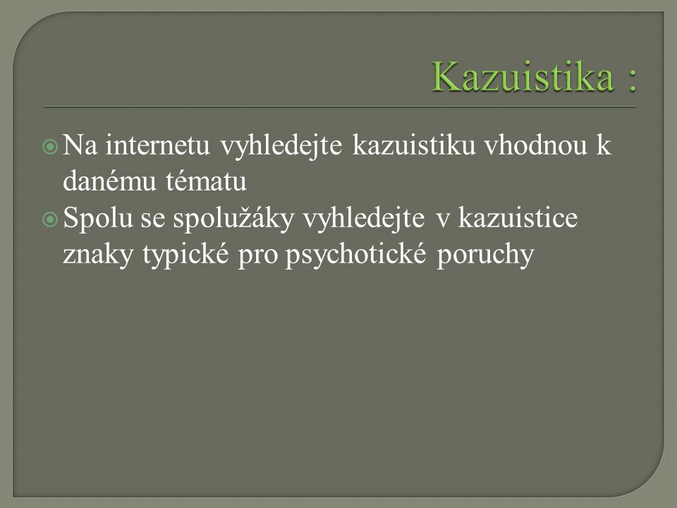  Na internetu vyhledejte kazuistiku vhodnou k danému tématu  Spolu se spolužáky vyhledejte v kazuistice znaky typické pro psychotické poruchy