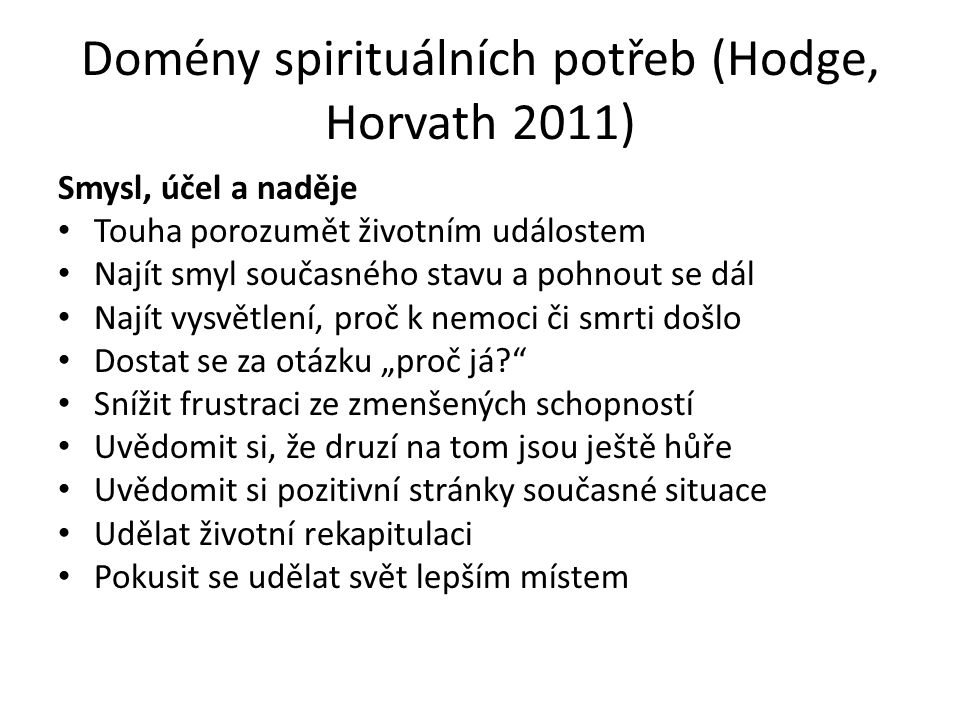 """Domény spirituálních potřeb (Hodge, Horvath 2011) Smysl, účel a naděje Touha porozumět životním událostem Najít smyl současného stavu a pohnout se dál Najít vysvětlení, proč k nemoci či smrti došlo Dostat se za otázku """"proč já Snížit frustraci ze zmenšených schopností Uvědomit si, že druzí na tom jsou ještě hůře Uvědomit si pozitivní stránky současné situace Udělat životní rekapitulaci Pokusit se udělat svět lepším místem"""