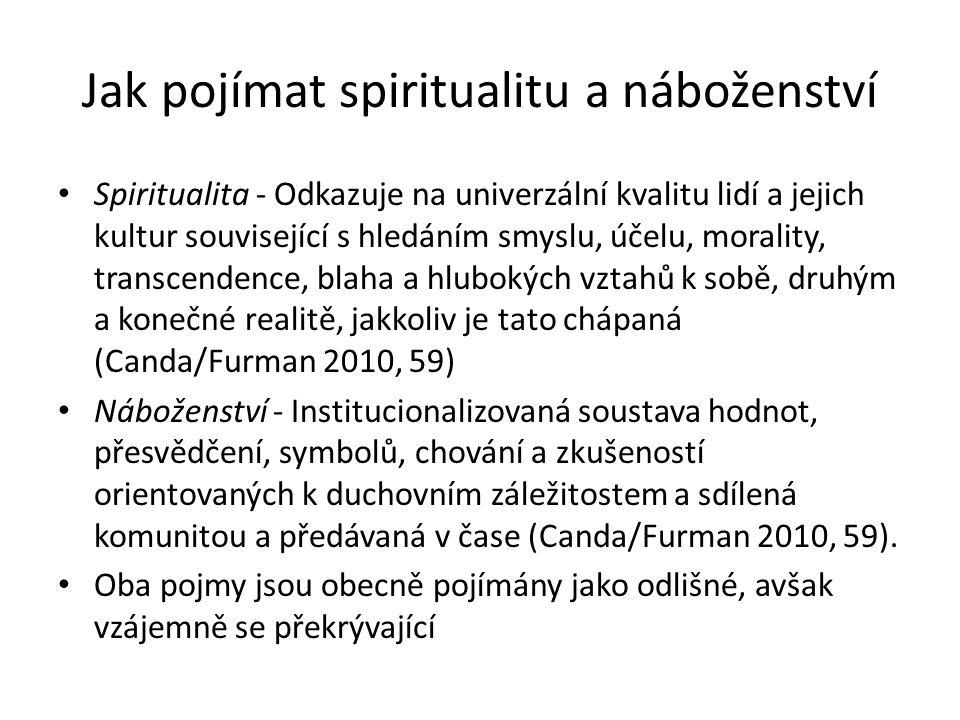 Jak pojímat spiritualitu a náboženství Spiritualita - Odkazuje na univerzální kvalitu lidí a jejich kultur související s hledáním smyslu, účelu, morality, transcendence, blaha a hlubokých vztahů k sobě, druhým a konečné realitě, jakkoliv je tato chápaná (Canda/Furman 2010, 59) Náboženství - Institucionalizovaná soustava hodnot, přesvědčení, symbolů, chování a zkušeností orientovaných k duchovním záležitostem a sdílená komunitou a předávaná v čase (Canda/Furman 2010, 59).