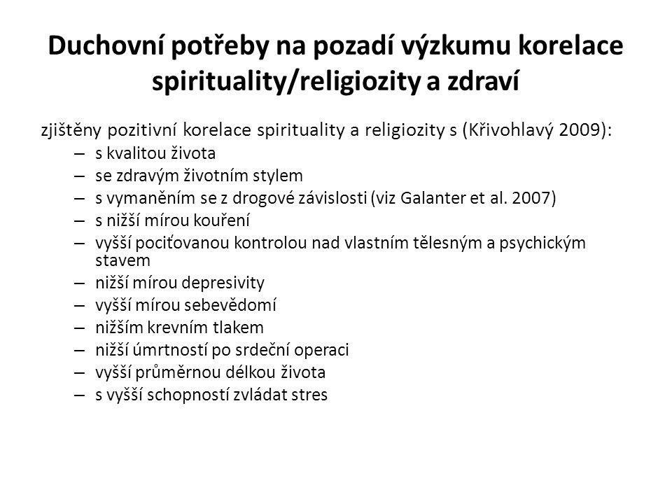 Duchovní potřeby na pozadí výzkumu korelace spirituality/religiozity a zdraví zjištěny pozitivní korelace spirituality a religiozity s (Křivohlavý 2009): – s kvalitou života – se zdravým životním stylem – s vymaněním se z drogové závislosti (viz Galanter et al.