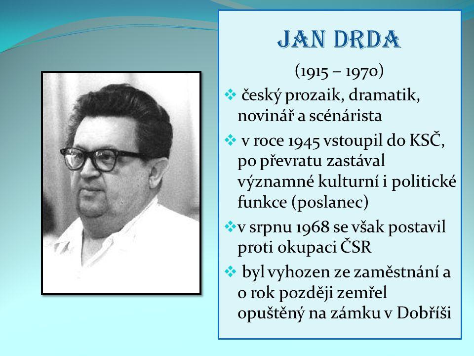 Jan Drda (1915 – 1970)  český prozaik, dramatik, novinář a scénárista  v roce 1945 vstoupil do KSČ, po převratu zastával významné kulturní i politické funkce (poslanec)  v srpnu 1968 se však postavil proti okupaci ČSR  byl vyhozen ze zaměstnání a o rok později zemřel opuštěný na zámku v Dobříši