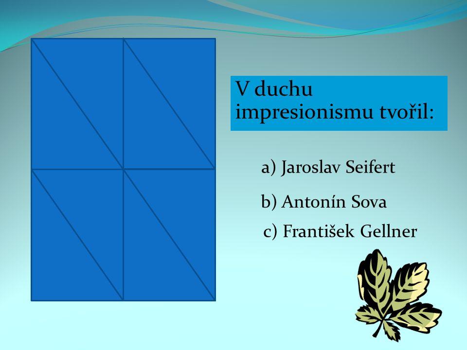V duchu impresionismu tvořil: a) Jaroslav Seifert b) Antonín Sova c) František Gellner