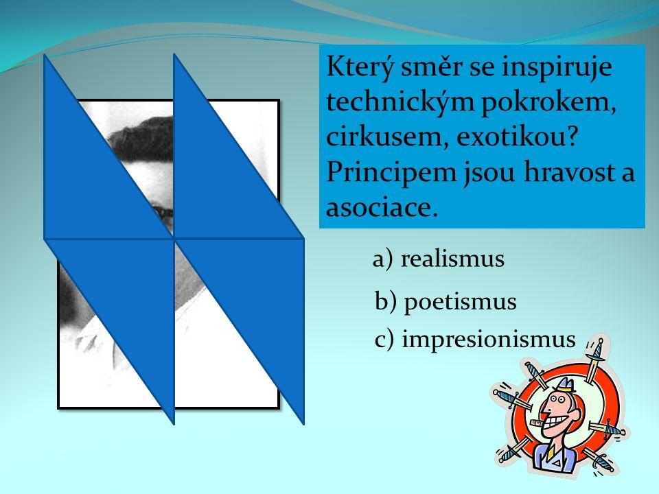 Který směr se inspiruje technickým pokrokem, cirkusem, exotikou? Principem jsou hravost a asociace. a) realismus b) poetismus c) impresionismus